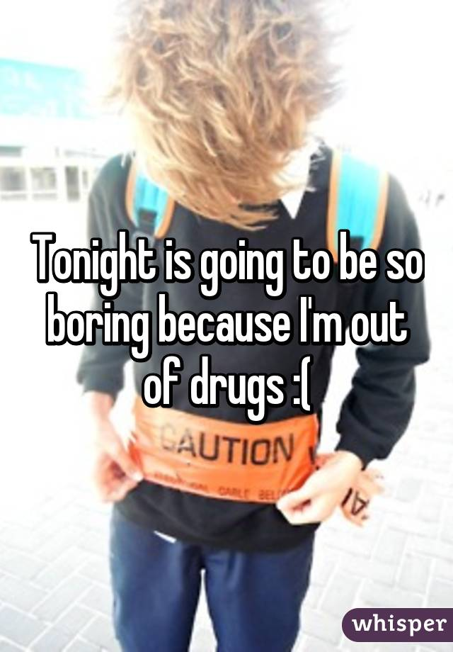 Tonight is going to be so boring because I'm out of drugs :(