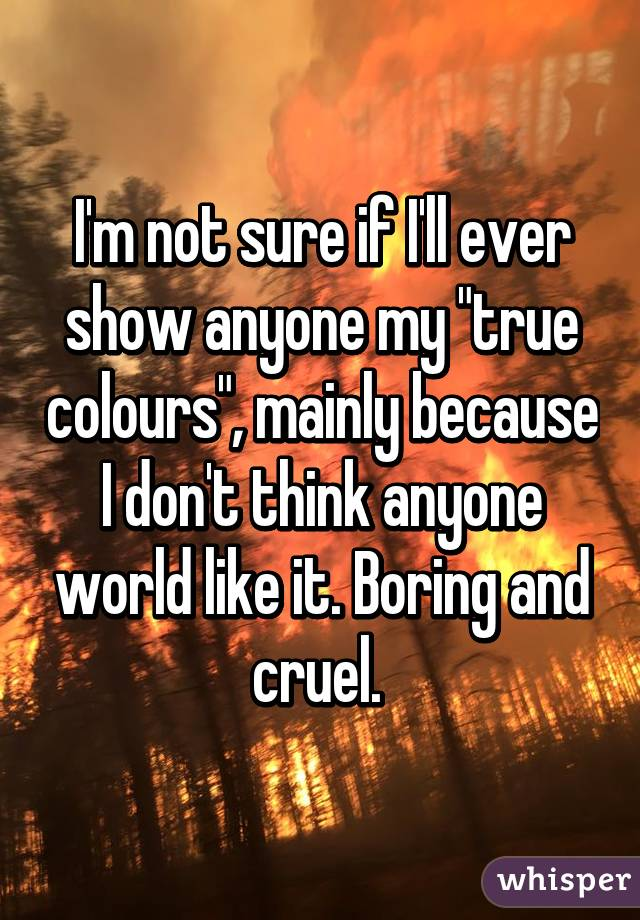 """I'm not sure if I'll ever show anyone my """"true colours"""", mainly because I don't think anyone world like it. Boring and cruel."""