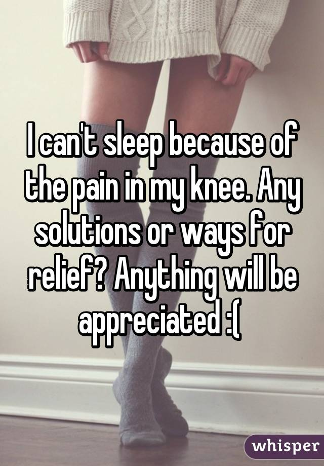 I can't sleep because of the pain in my knee. Any solutions or ways for relief? Anything will be appreciated :(
