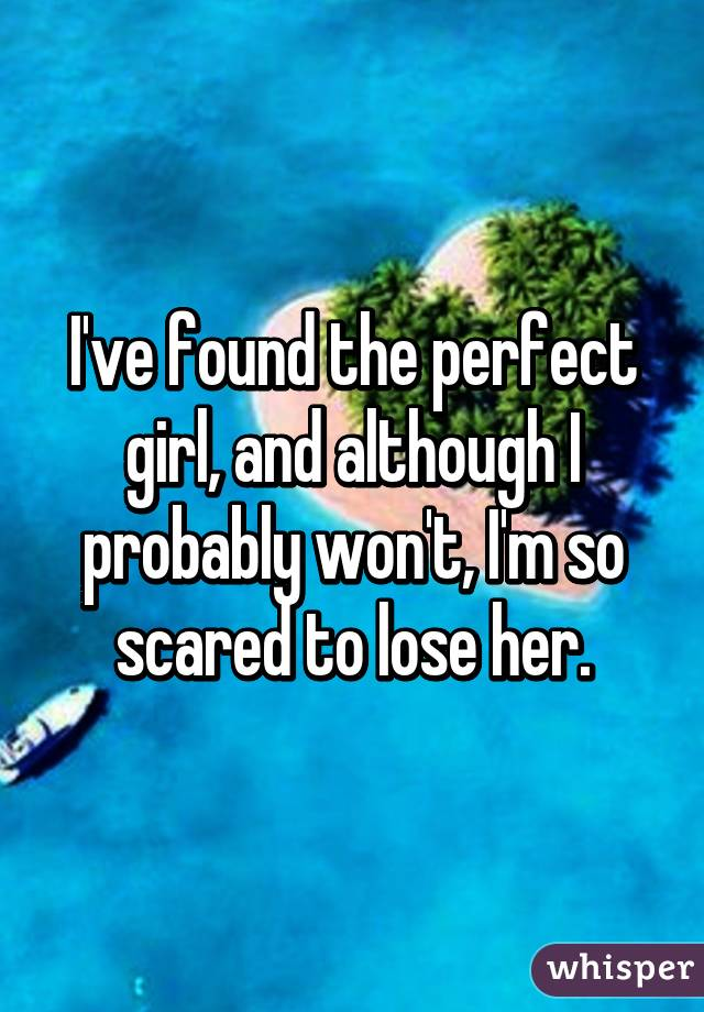 I've found the perfect girl, and although I probably won't, I'm so scared to lose her.