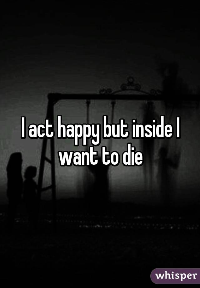 I act happy but inside I want to die