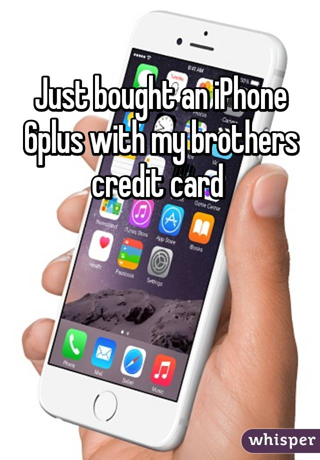 Just bought an iPhone 6plus with my brothers credit card
