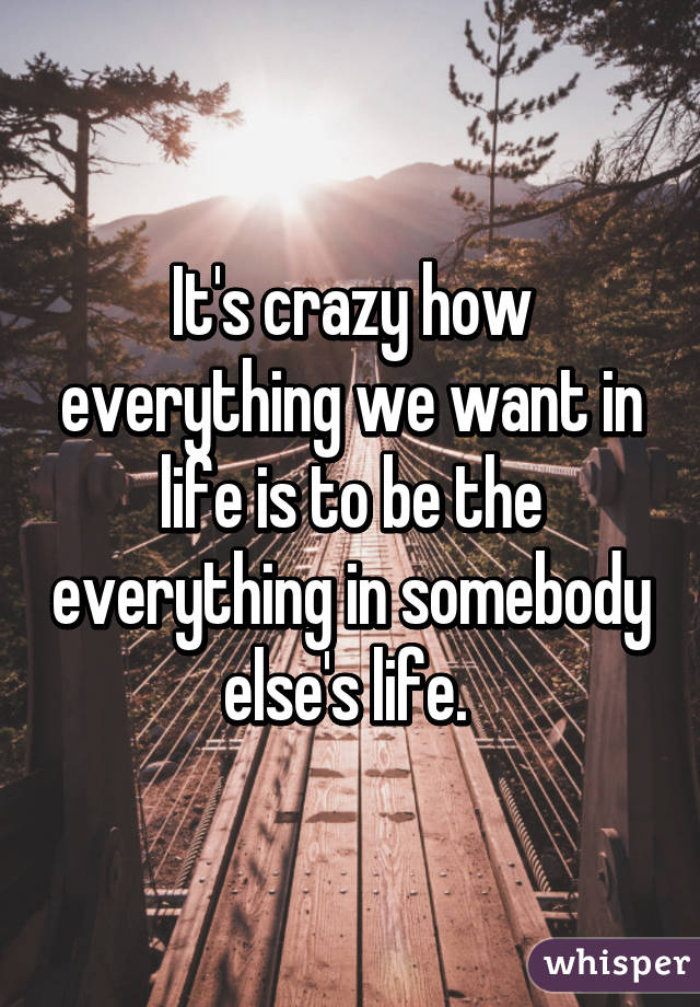 It's crazy how everything we want in life is to be the everything in somebody else's life.