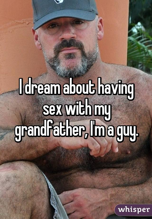I dream about having sex with my grandfather, I'm a guy.