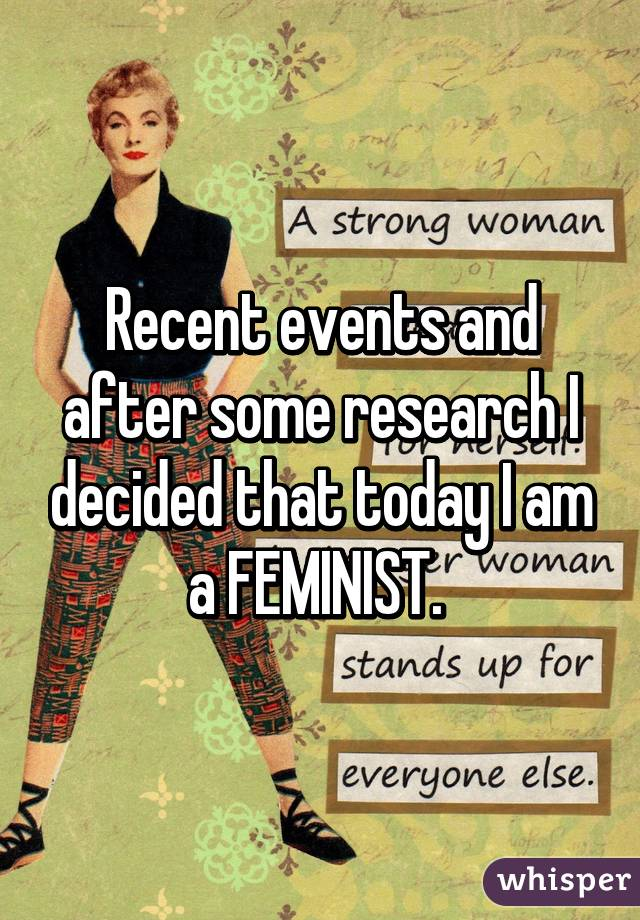 Recent events and after some research I decided that today I am a FEMINIST.