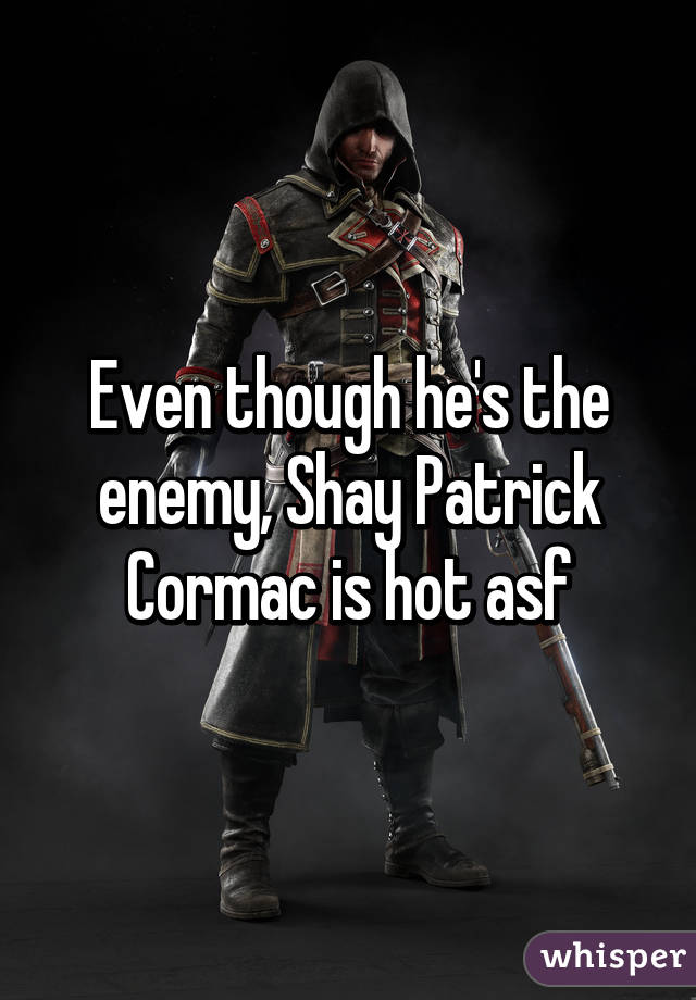 Even though he's the enemy, Shay Patrick Cormac is hot asf