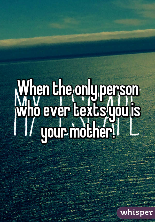When the only person who ever texts you is your mother.