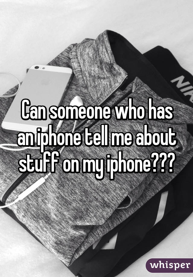 Can someone who has an iphone tell me about stuff on my iphone???