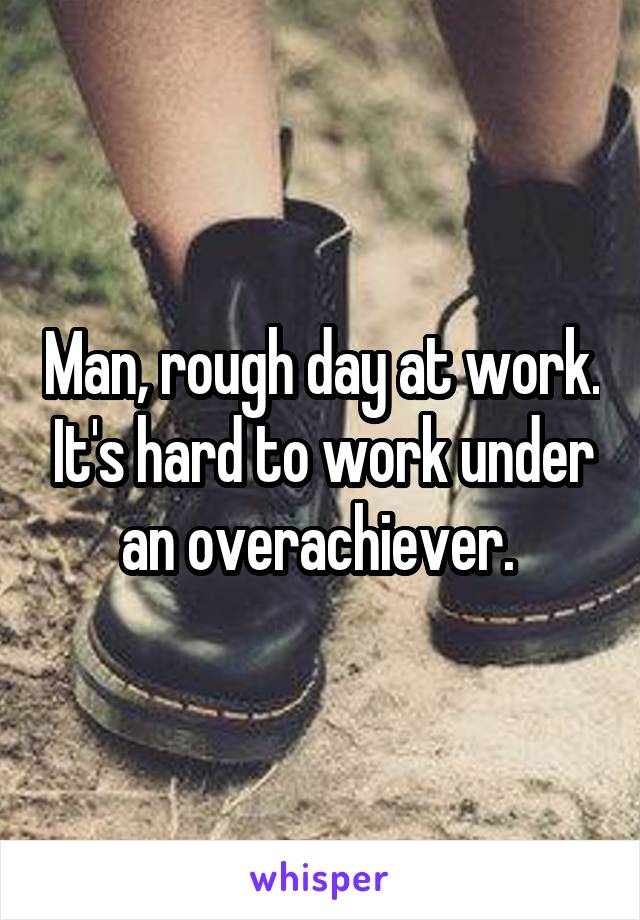 Man, rough day at work. It's hard to work under an overachiever.
