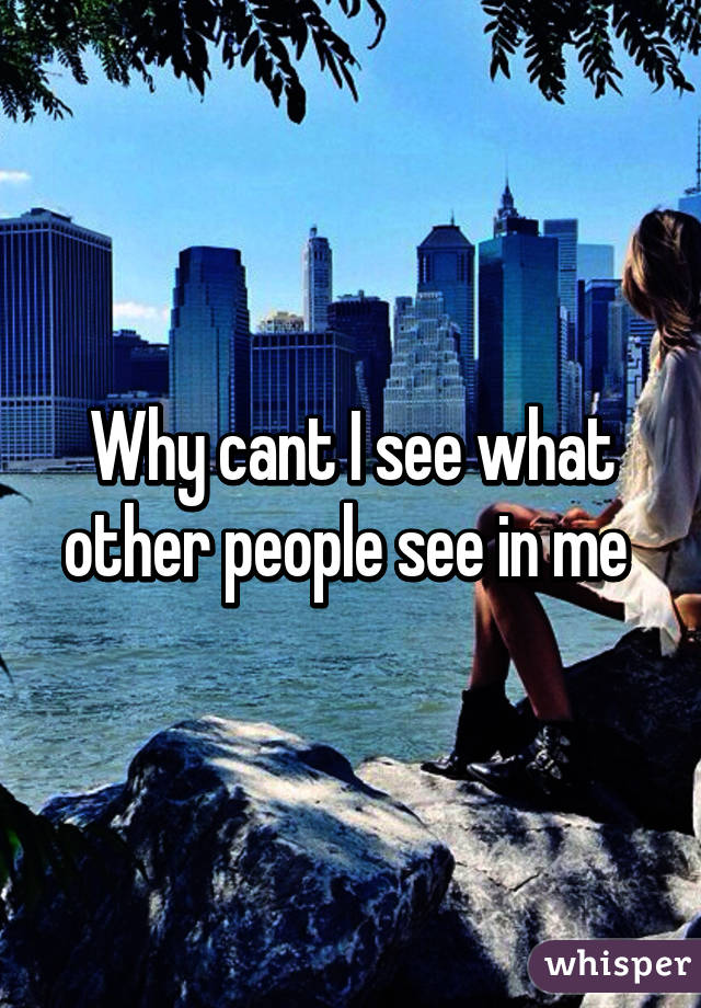 Why cant I see what other people see in me