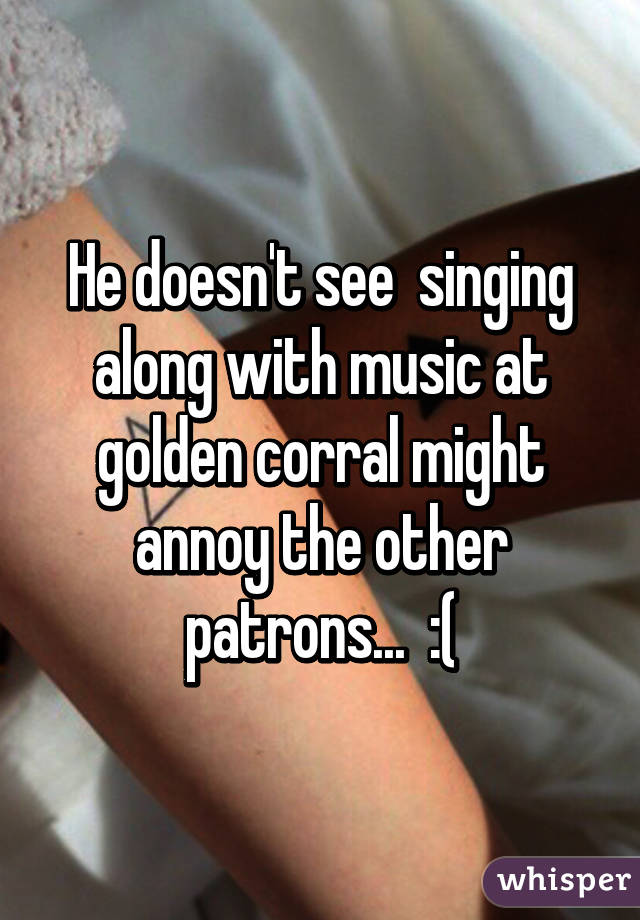 He doesn't see  singing along with music at golden corral might annoy the other patrons...  :(
