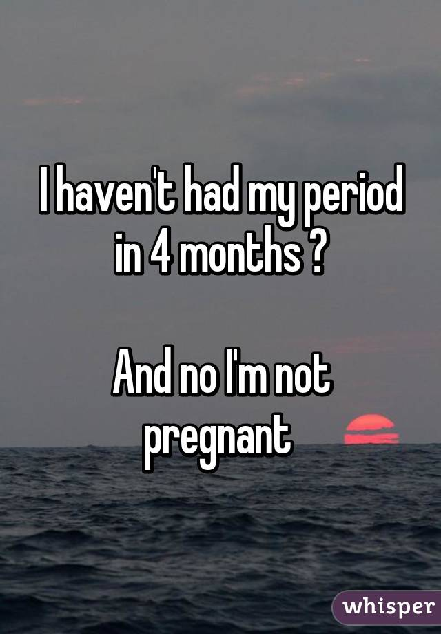 I haven't had my period in 4 months 😁  And no I'm not pregnant