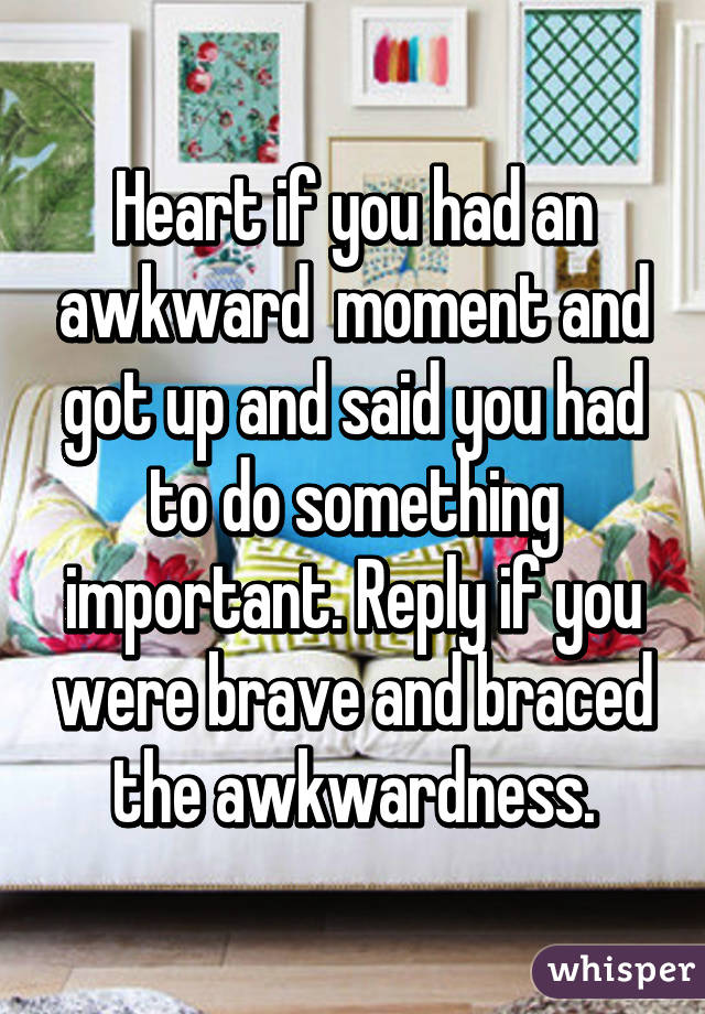 Heart if you had an awkward  moment and got up and said you had to do something important. Reply if you were brave and braced the awkwardness.