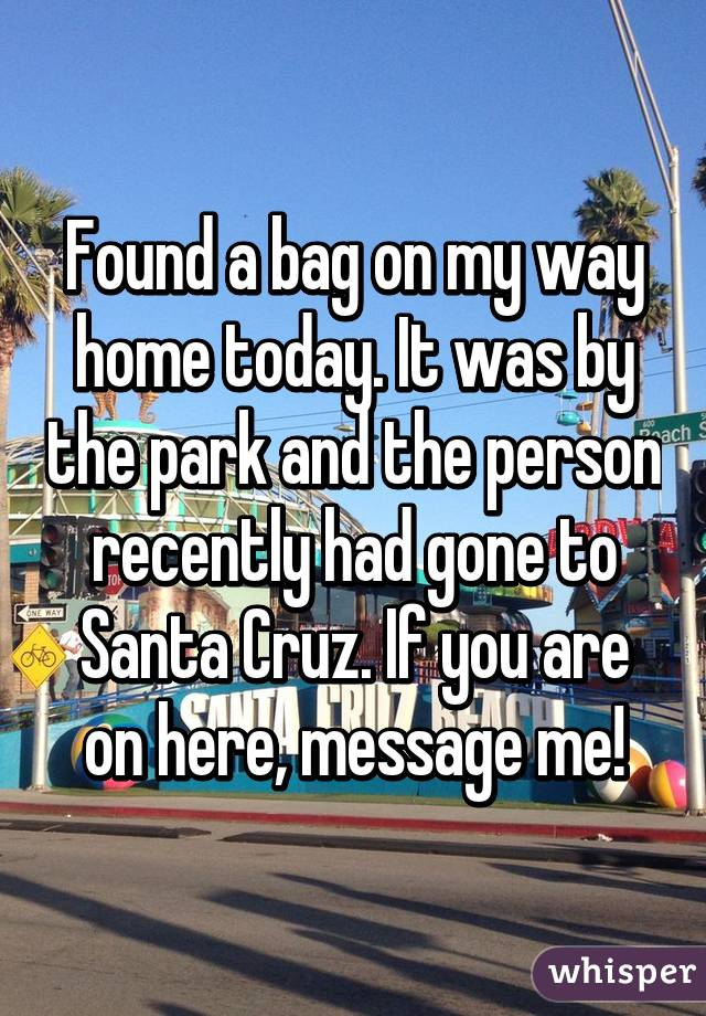 Found a bag on my way home today. It was by the park and the person recently had gone to Santa Cruz. If you are on here, message me!
