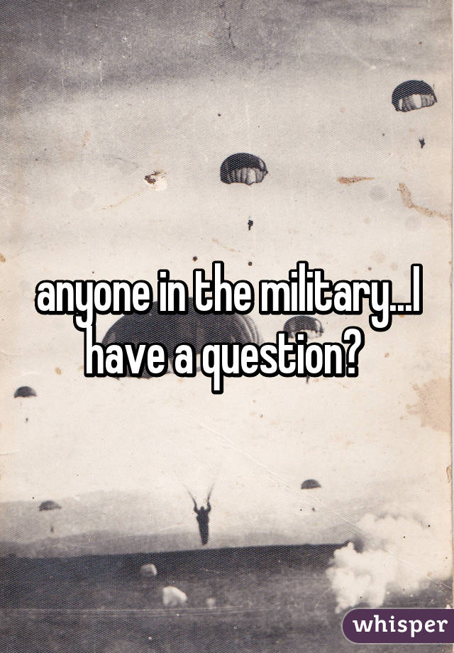 anyone in the military...I have a question?