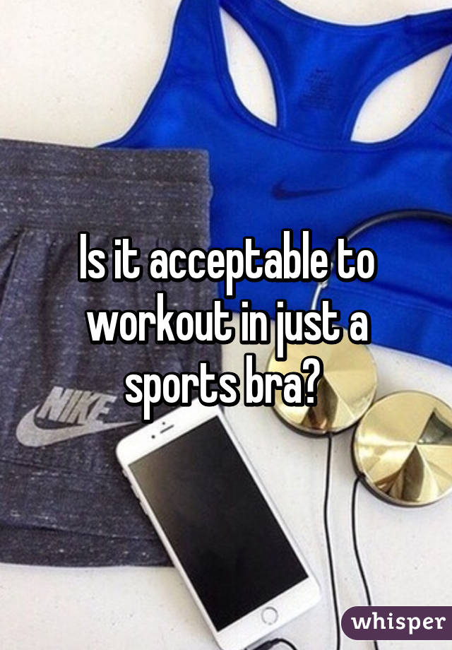 Is it acceptable to workout in just a sports bra?