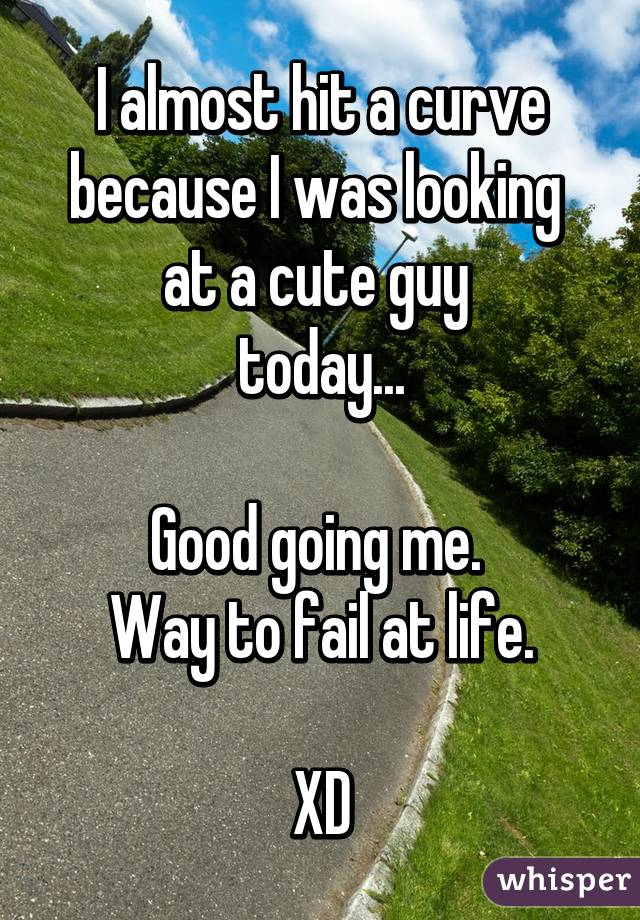 I almost hit a curve because I was looking  at a cute guy  today...  Good going me.  Way to fail at life.  XD