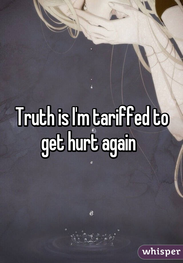 Truth is I'm tariffed to get hurt again