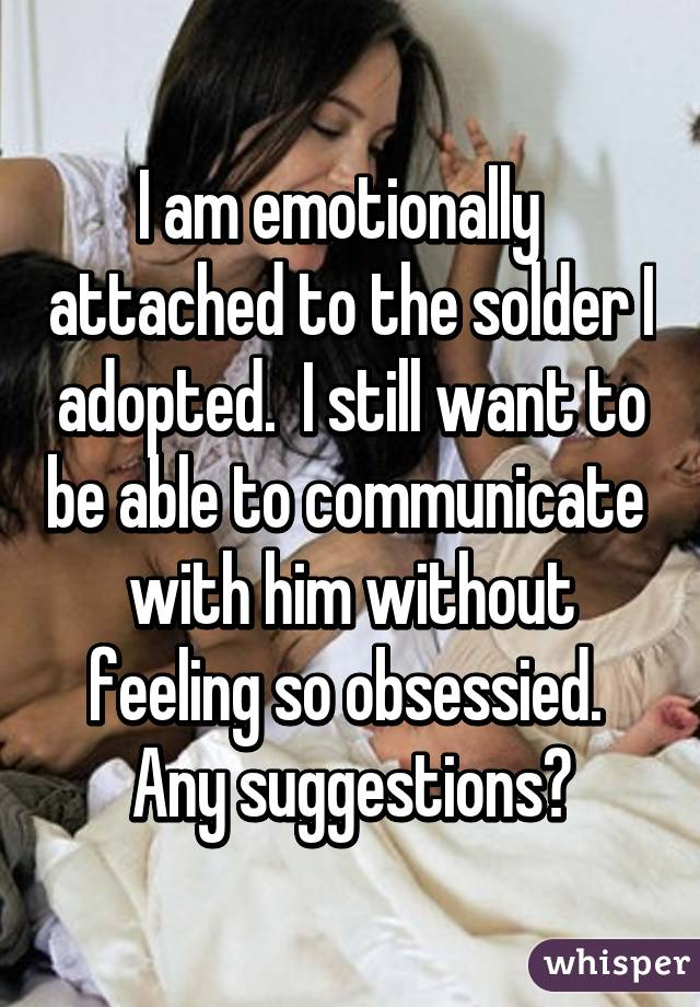 I am emotionally   attached to the solder I adopted.  I still want to be able to communicate  with him without feeling so obsessied.  Any suggestions?