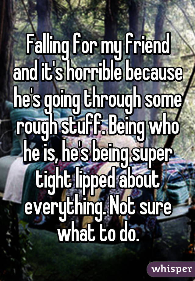 Falling for my friend and it's horrible because he's going through some rough stuff. Being who he is, he's being super tight lipped about everything. Not sure what to do.