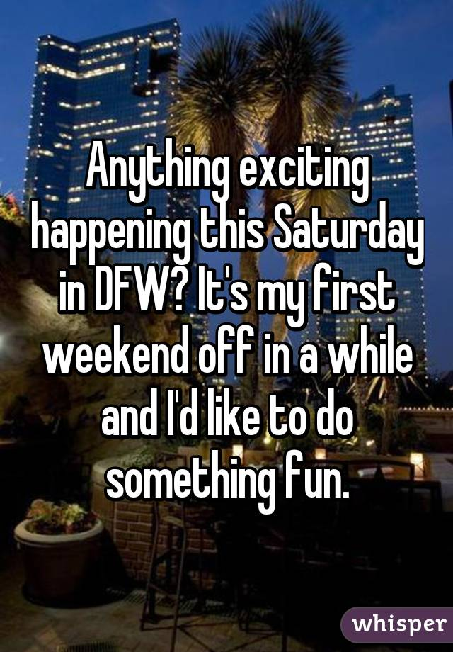 Anything exciting happening this Saturday in DFW? It's my first weekend off in a while and I'd like to do something fun.