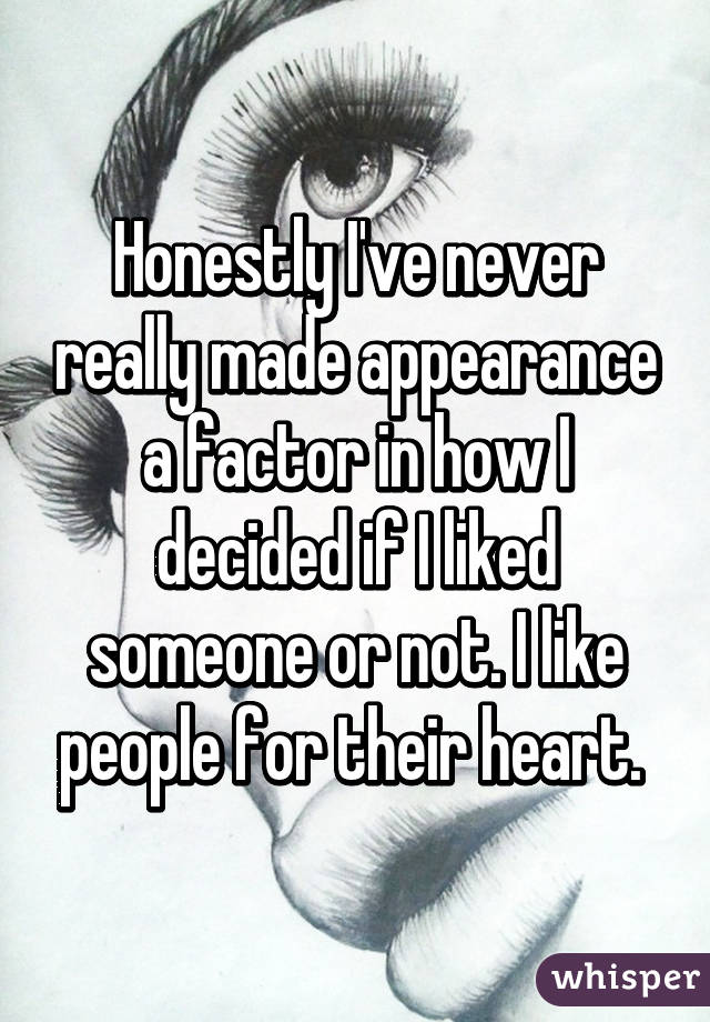 Honestly I've never really made appearance a factor in how I decided if I liked someone or not. I like people for their heart.
