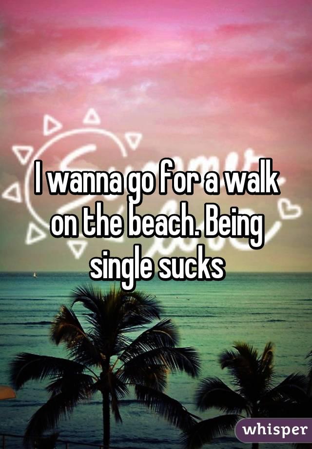 I wanna go for a walk on the beach. Being single sucks