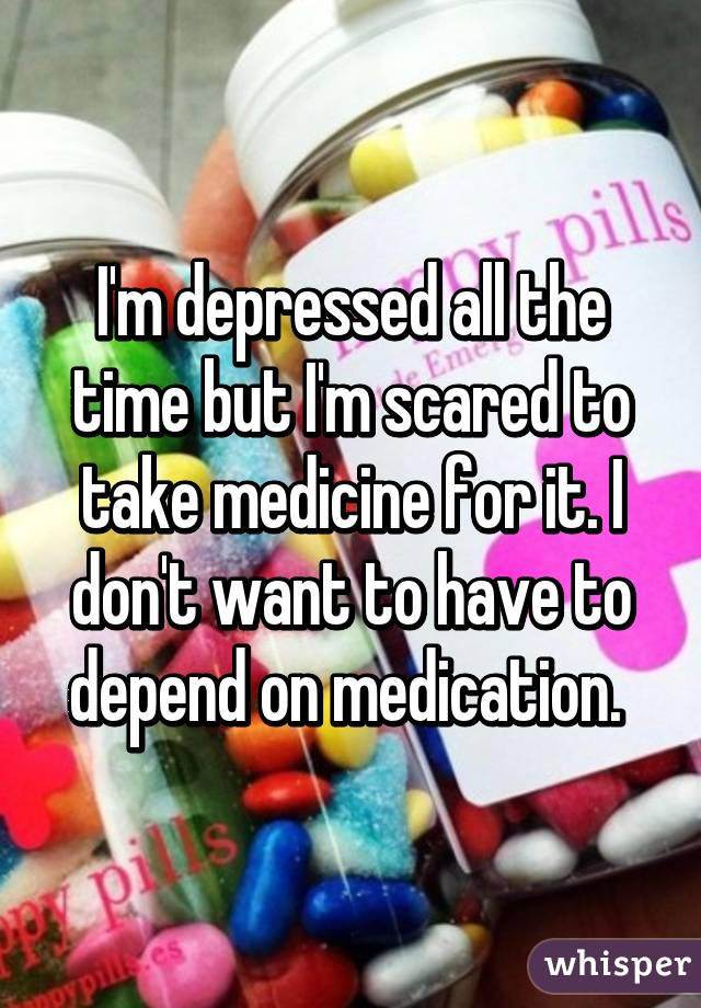 I'm depressed all the time but I'm scared to take medicine for it. I don't want to have to depend on medication.