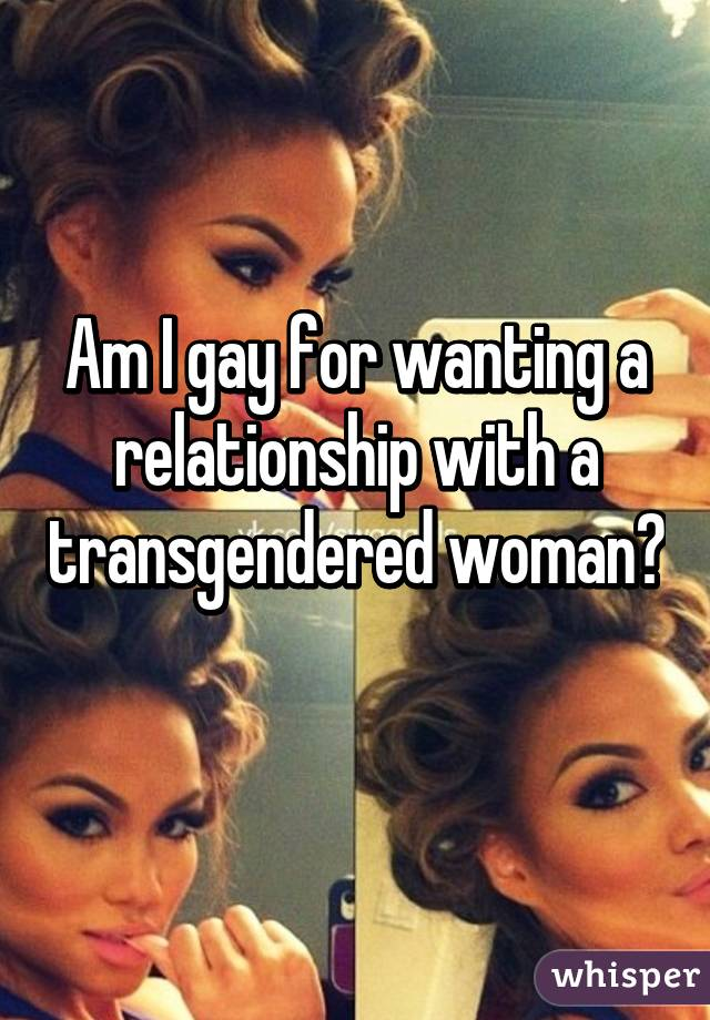 Am I gay for wanting a relationship with a transgendered woman?