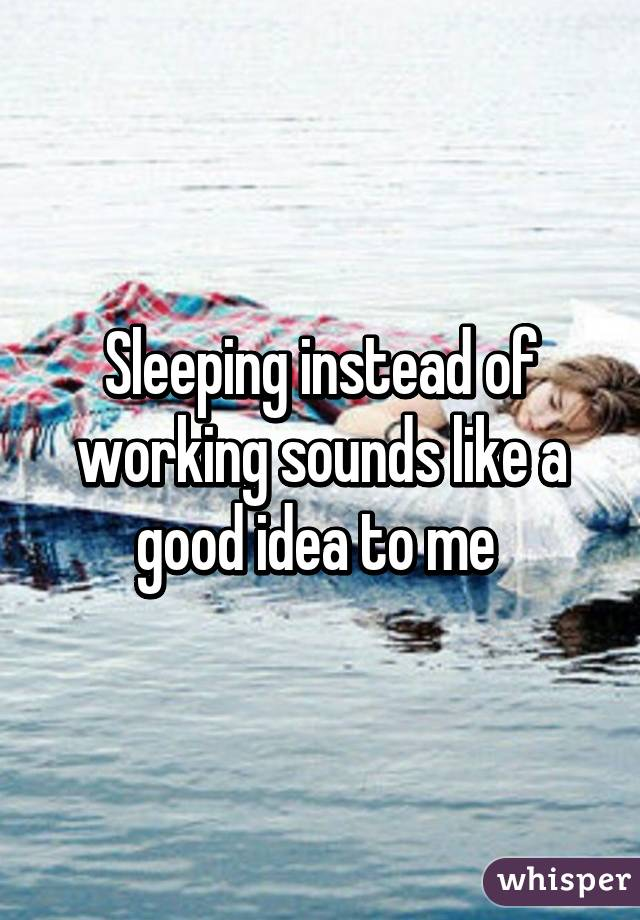 Sleeping instead of working sounds like a good idea to me