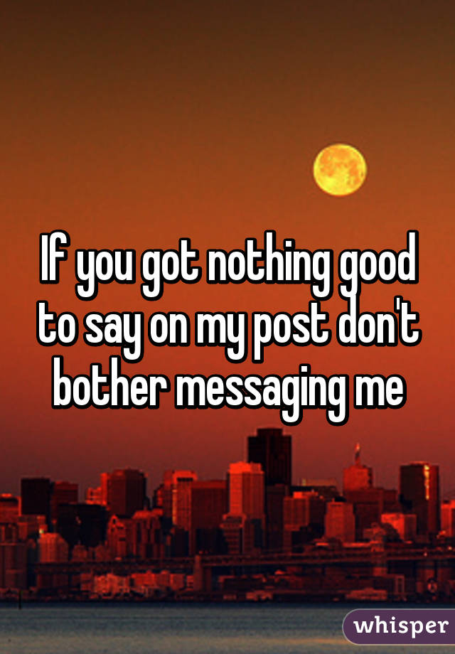 If you got nothing good to say on my post don't bother messaging me