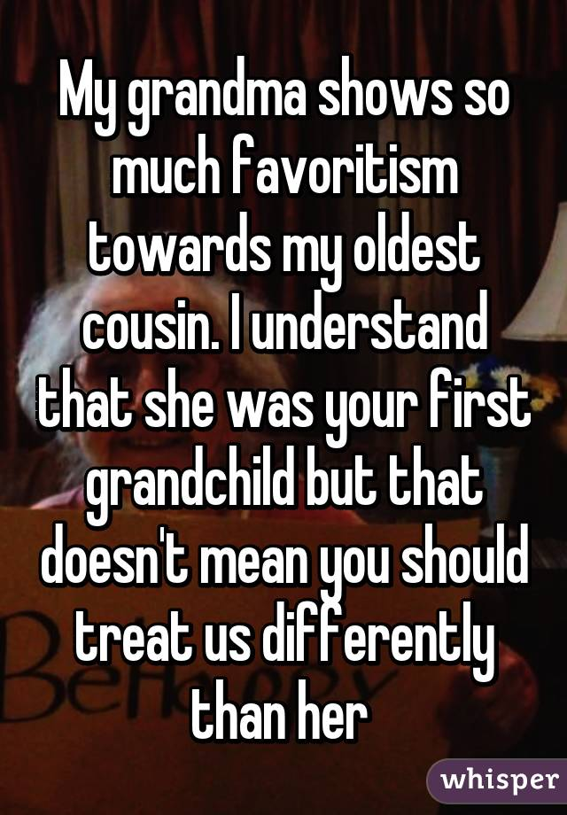 My grandma shows so much favoritism towards my oldest cousin. I understand that she was your first grandchild but that doesn't mean you should treat us differently than her
