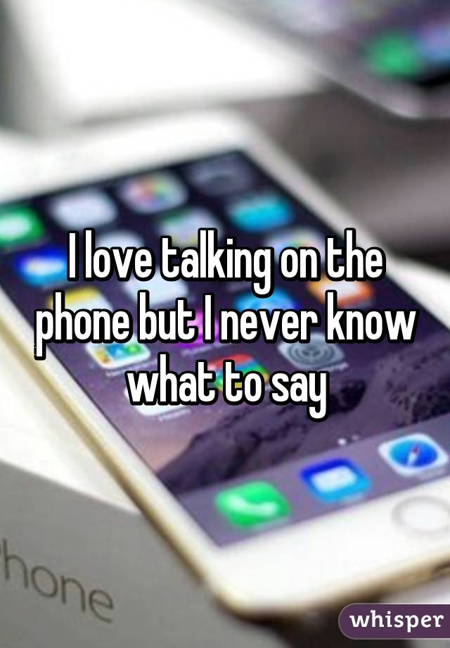 I love talking on the phone but I never know what to say