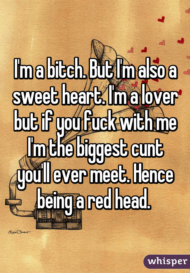I'm a bitch. But I'm also a sweet heart. I'm a lover but if you fuck with me I'm the biggest cunt you'll ever meet. Hence being a red head.