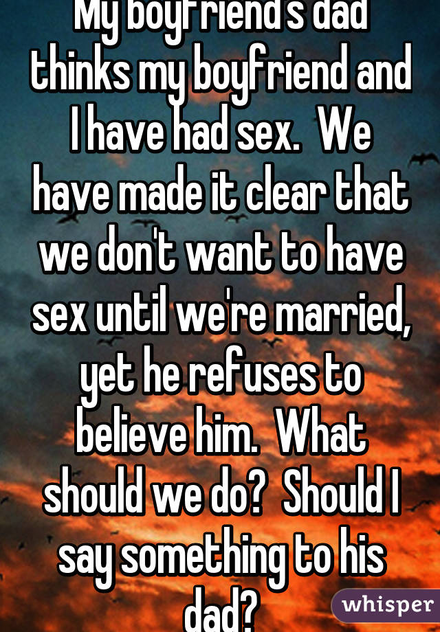 My boyfriend's dad thinks my boyfriend and I have had sex.  We have made it clear that we don't want to have sex until we're married, yet he refuses to believe him.  What should we do?  Should I say something to his dad?