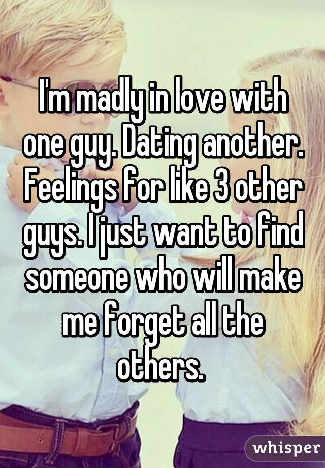 I'm madly in love with one guy. Dating another. Feelings for like 3 other guys. I just want to find someone who will make me forget all the others.