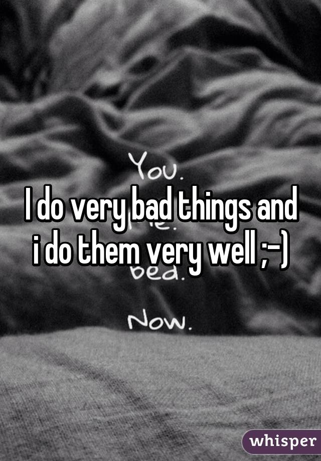 I do very bad things and i do them very well ;-)