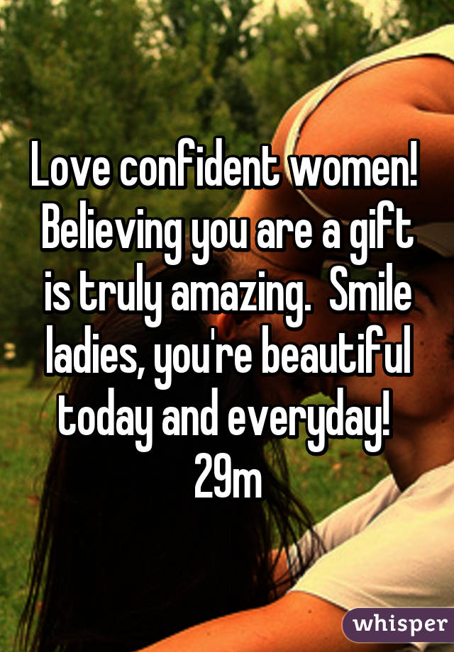 Love confident women!  Believing you are a gift is truly amazing.  Smile ladies, you're beautiful today and everyday!  29m