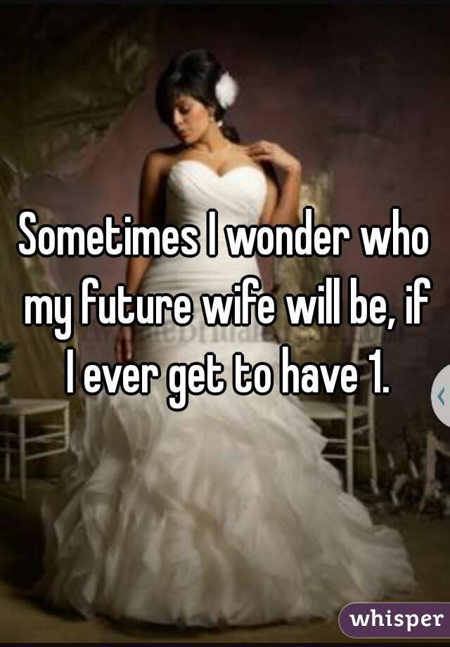 Sometimes I wonder who my future wife will be, if I ever get to have 1.