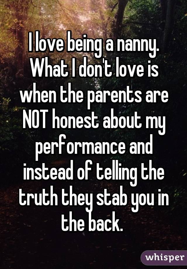 I love being a nanny. What I don't love is when the parents are NOT honest about my performance and instead of telling the truth they stab you in the back.