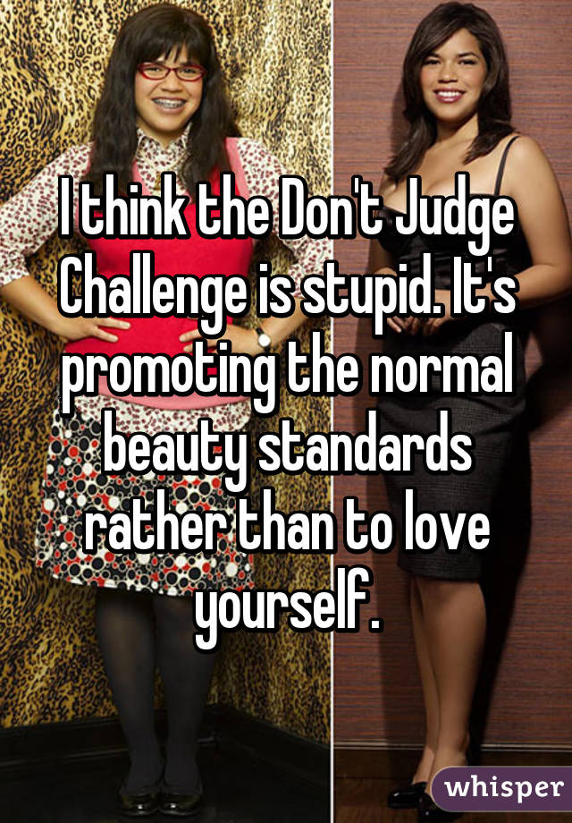 I think the Don't Judge Challenge is stupid. It's promoting the normal beauty standards rather than to love yourself.