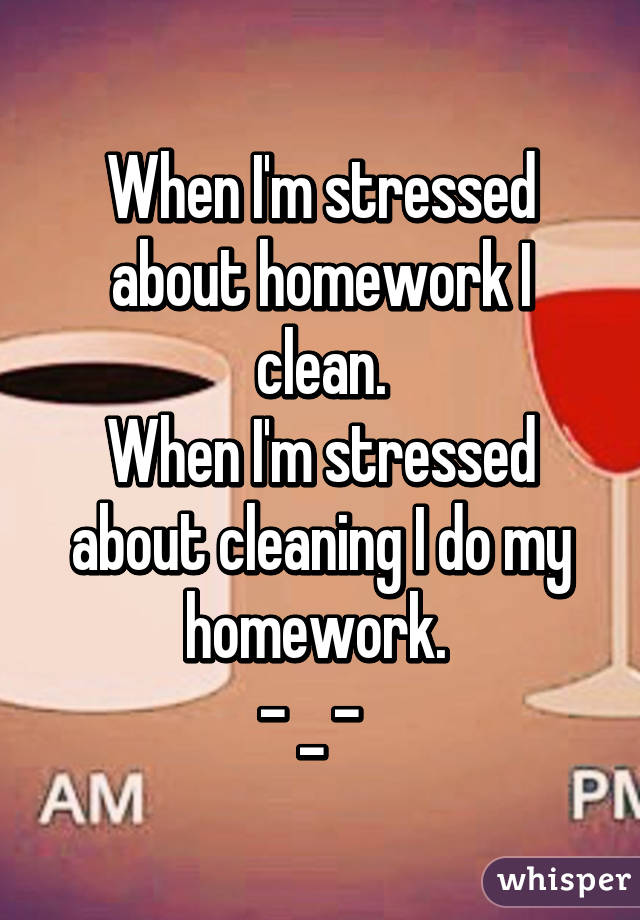 When I'm stressed about homework I clean. When I'm stressed about cleaning I do my homework.  - _ -