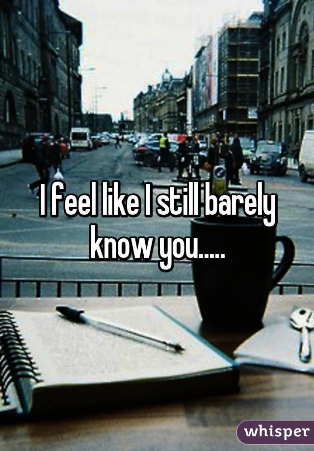 I feel like I still barely know you.....