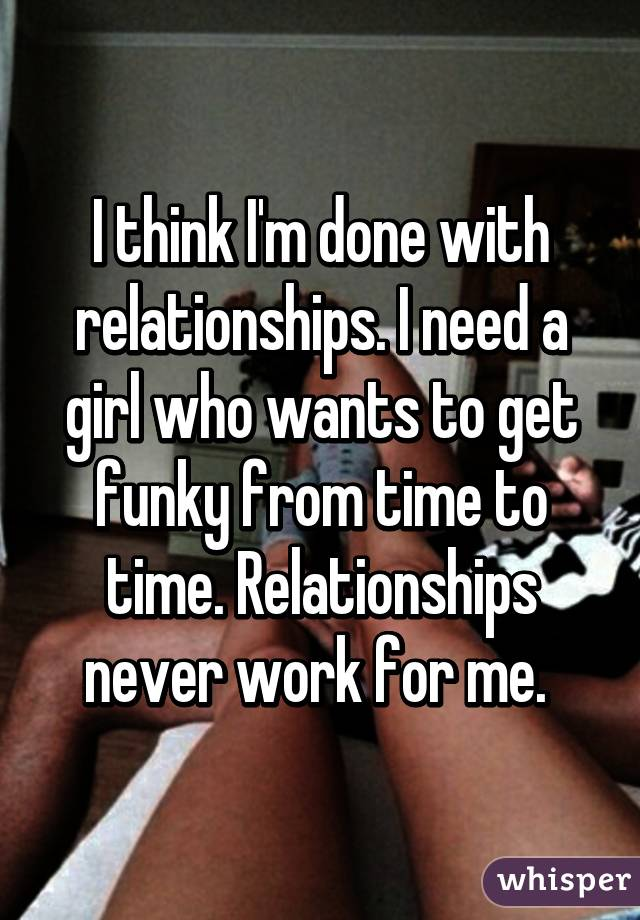 I think I'm done with relationships. I need a girl who wants to get funky from time to time. Relationships never work for me.
