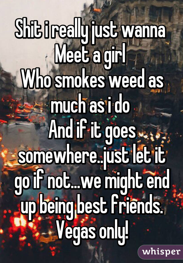 Shit i really just wanna  Meet a girl  Who smokes weed as much as i do  And if it goes somewhere..just let it go if not...we might end up being best friends. Vegas only!