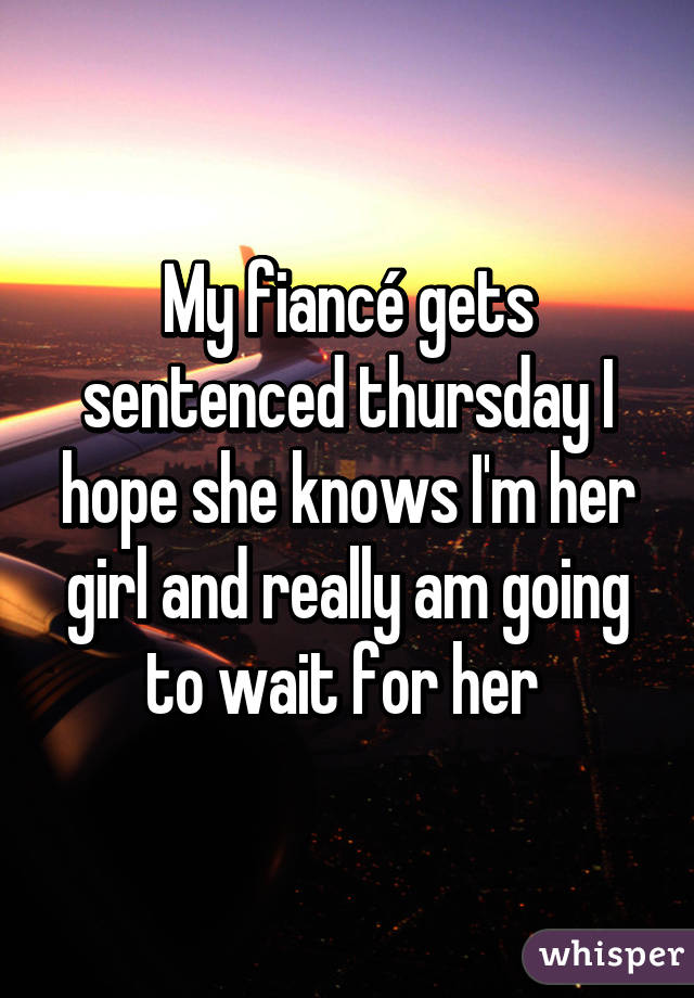 My fiancé gets sentenced thursday I hope she knows I'm her girl and really am going to wait for her