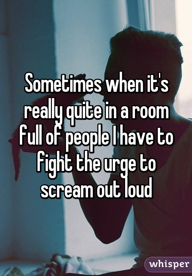 Sometimes when it's really quite in a room full of people I have to fight the urge to scream out loud