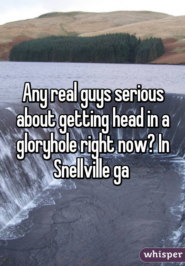 Any real guys serious about getting head in a gloryhole right now? In Snellville ga