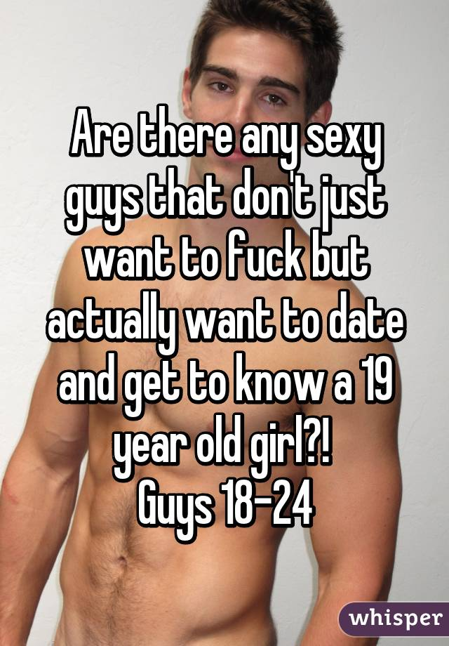 Are there any sexy guys that don't just want to fuck but actually want to date and get to know a 19 year old girl?!  Guys 18-24