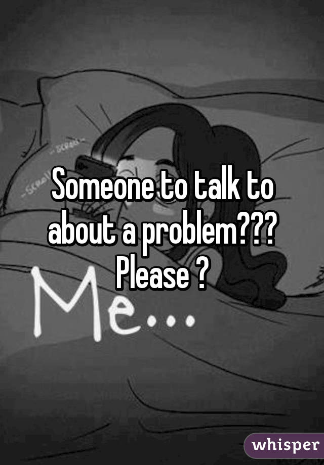 Someone to talk to about a problem??? Please 😔